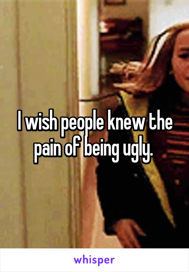 I wish people knew the pain of being ugly.