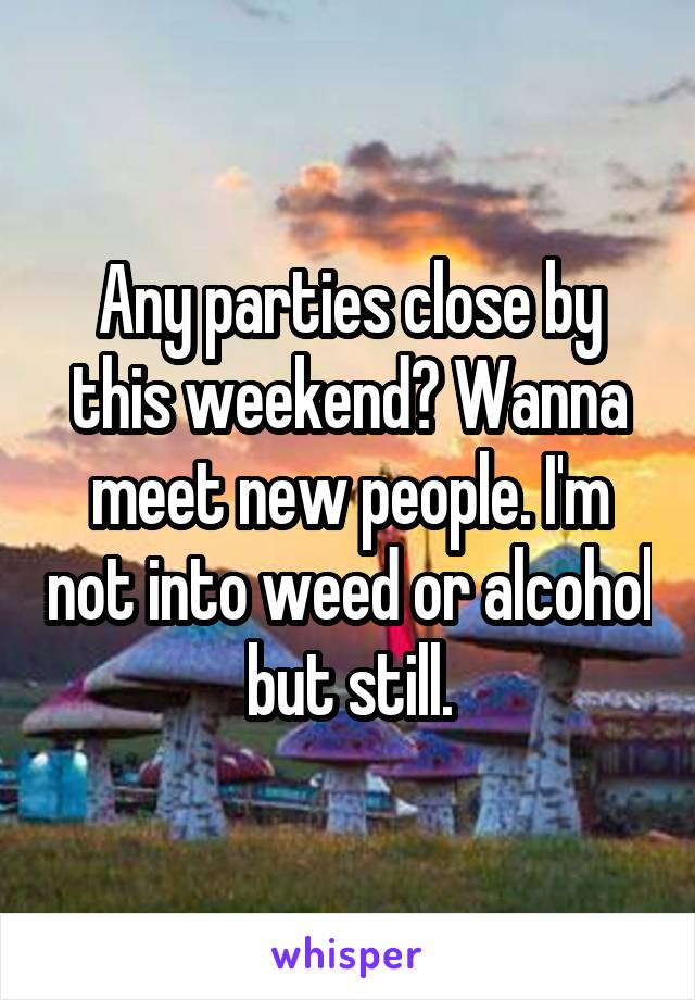 Any parties close by this weekend? Wanna meet new people. I'm not into weed or alcohol but still.