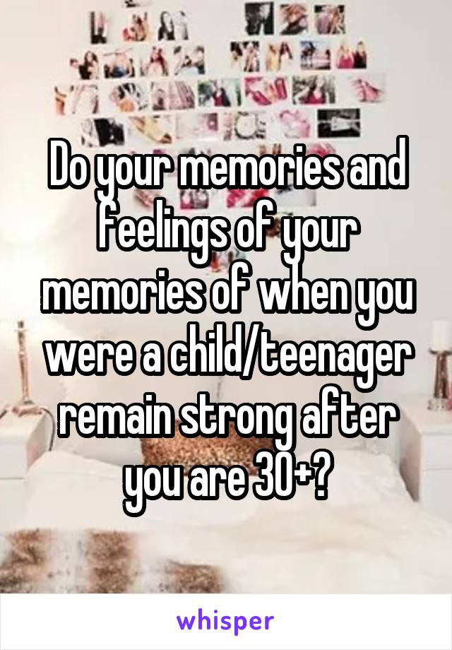 Do your memories and feelings of your memories of when you were a child/teenager remain strong after you are 30+?