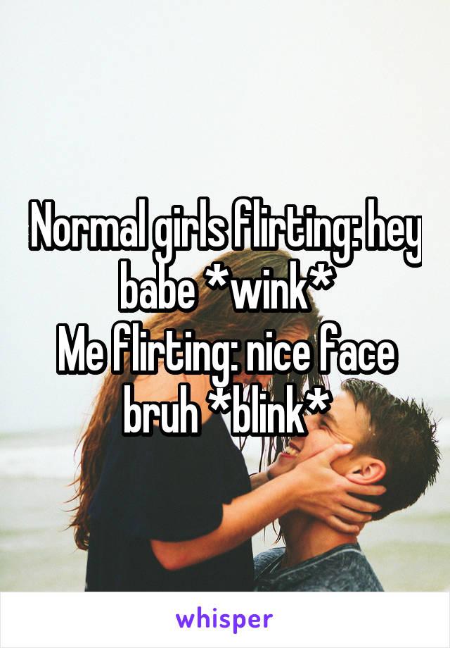 Normal girls flirting: hey babe *wink* Me flirting: nice face bruh *blink*