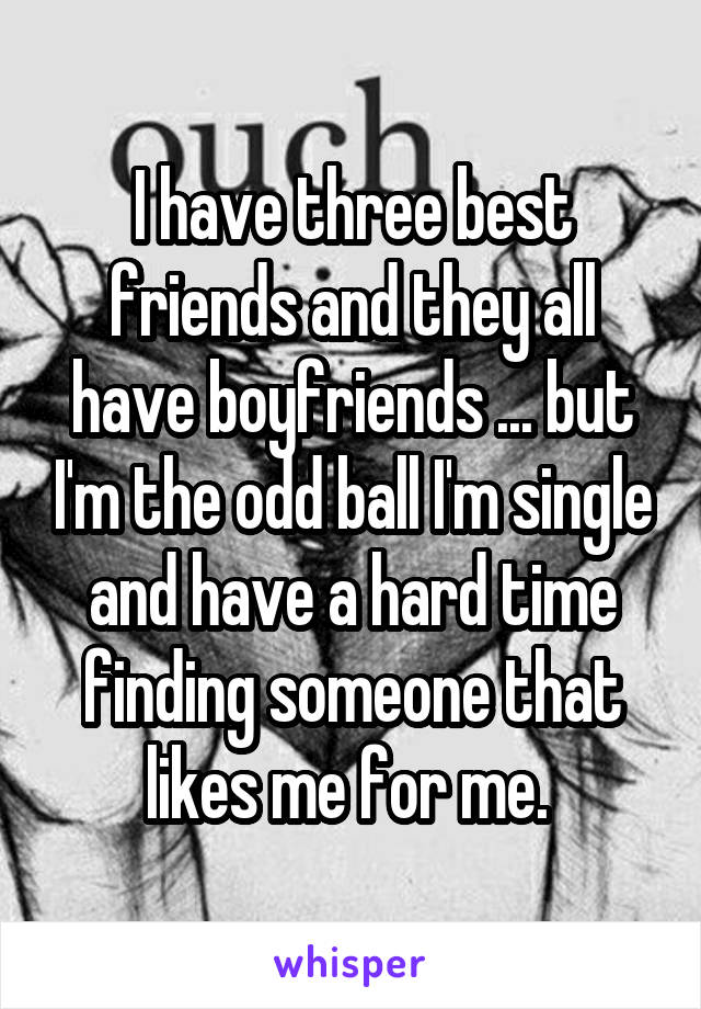 I have three best friends and they all have boyfriends ... but I'm the odd ball I'm single and have a hard time finding someone that likes me for me.