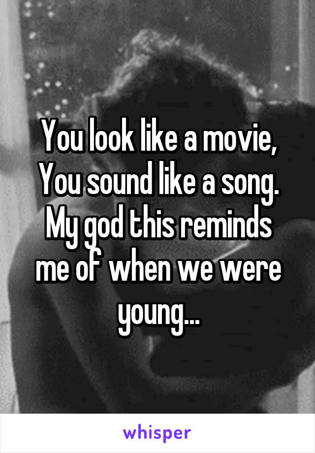You look like a movie, You sound like a song. My god this reminds me of when we were young...