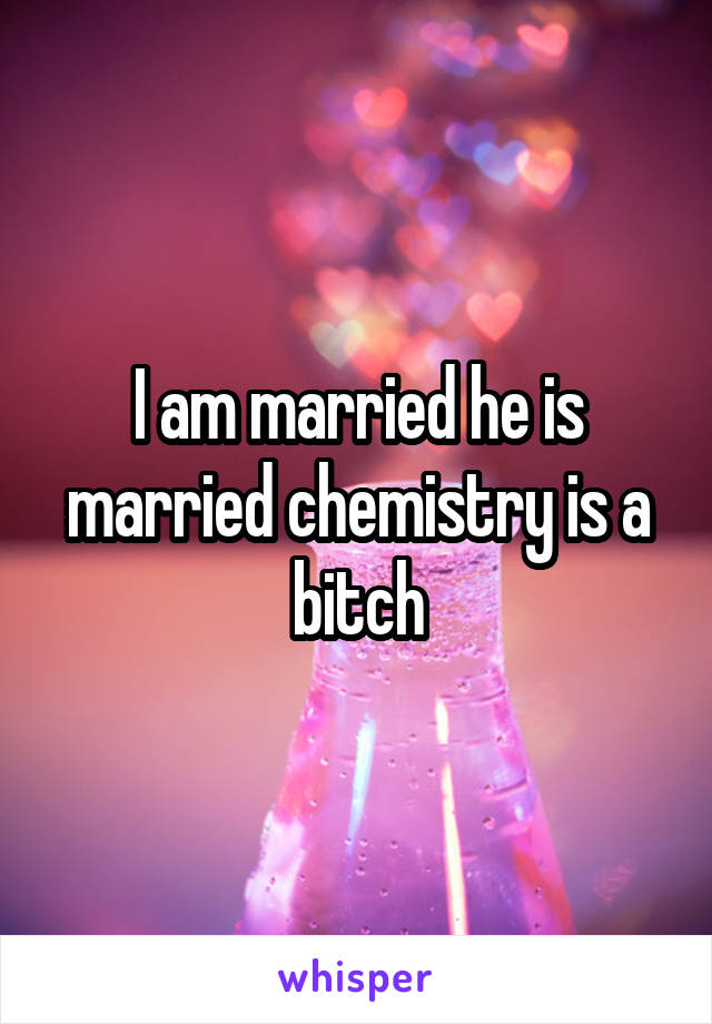 I am married he is married chemistry is a bitch