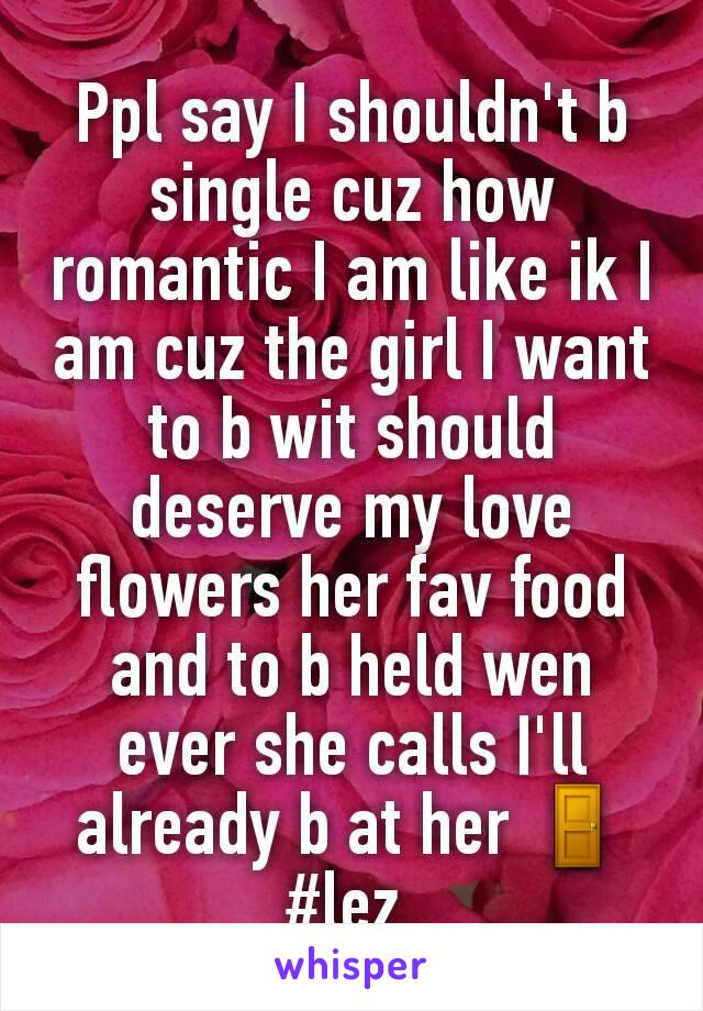 Ppl say I shouldn't b single cuz how romantic I am like ik I am cuz the girl I want to b wit should deserve my love flowers her fav food and to b held wen ever she calls I'll already b at her 🚪 #lez.