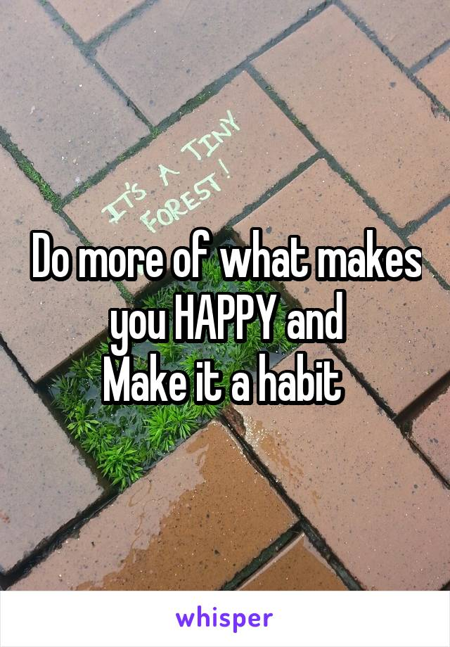 Do more of what makes you HAPPY and Make it a habit