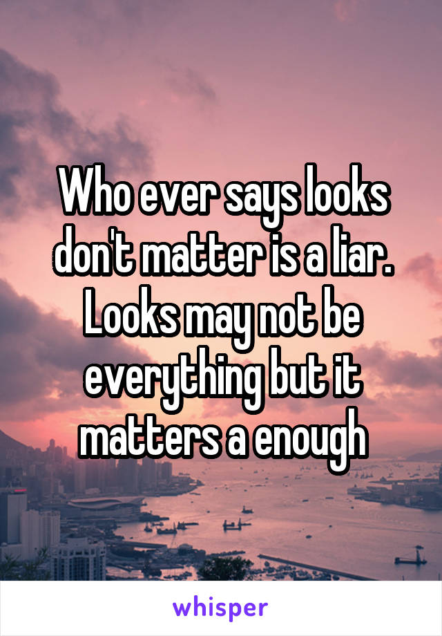 Who ever says looks don't matter is a liar. Looks may not be everything but it matters a enough