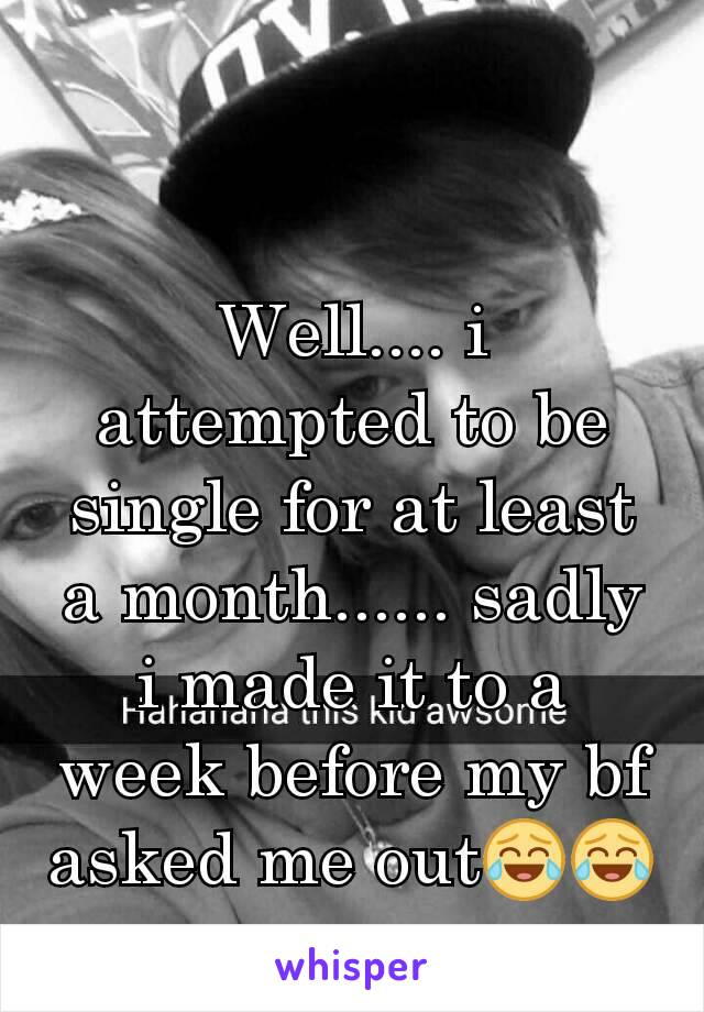 Well.... i attempted to be single for at least a month...... sadly i made it to a week before my bf asked me out😂😂