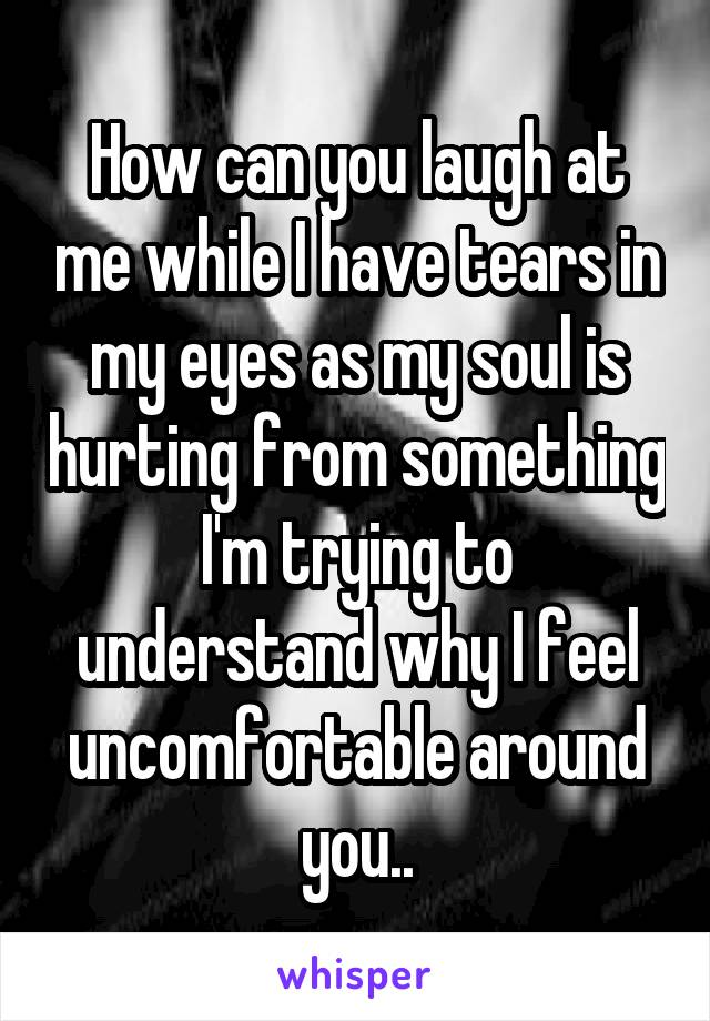 How can you laugh at me while I have tears in my eyes as my soul is hurting from something I'm trying to understand why I feel uncomfortable around you..