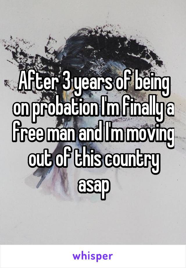 After 3 years of being on probation I'm finally a free man and I'm moving out of this country asap