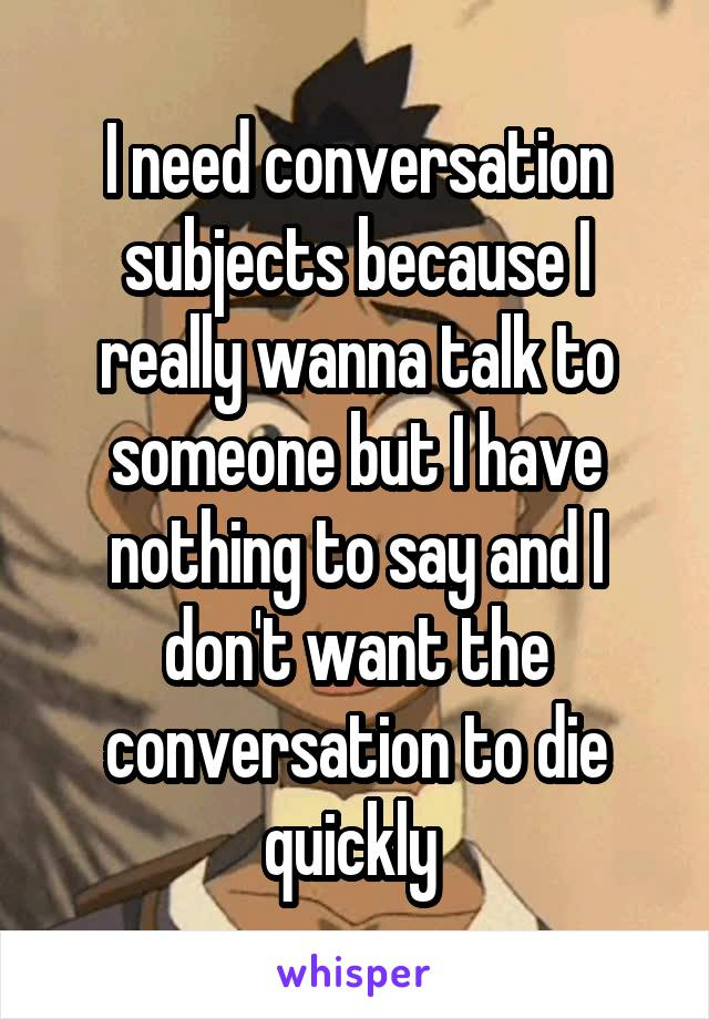 I need conversation subjects because I really wanna talk to someone but I have nothing to say and I don't want the conversation to die quickly
