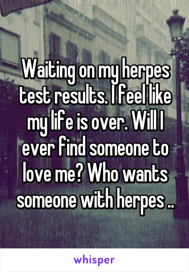 Waiting on my herpes test results. I feel like my life is over. Will I ever find someone to love me? Who wants someone with herpes ..