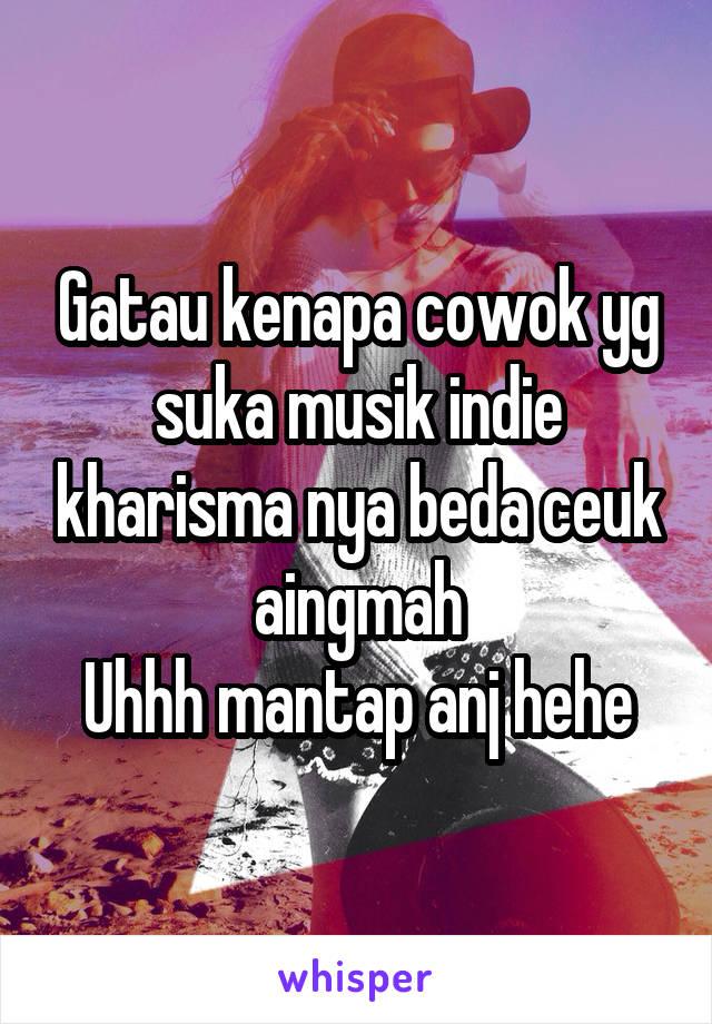 Gatau kenapa cowok yg suka musik indie kharisma nya beda ceuk aingmah Uhhh mantap anj hehe