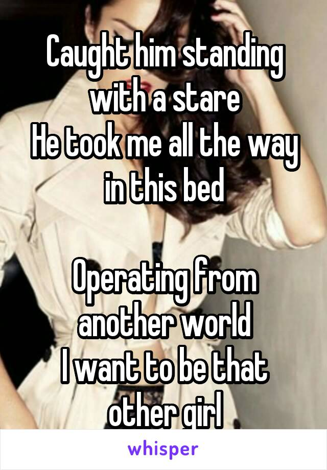 Caught him standing with a stare He took me all the way in this bed  Operating from another world I want to be that other girl