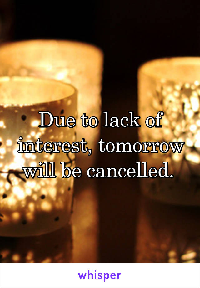 Due to lack of interest, tomorrow will be cancelled.