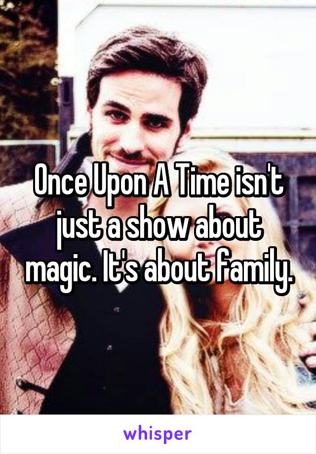 Once Upon A Time isn't just a show about magic. It's about family.