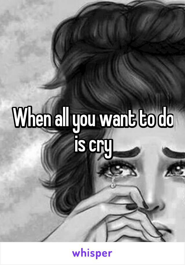 When all you want to do is cry