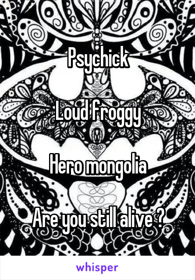 Psychick  Loud froggy  Hero mongolia  Are you still alive ?