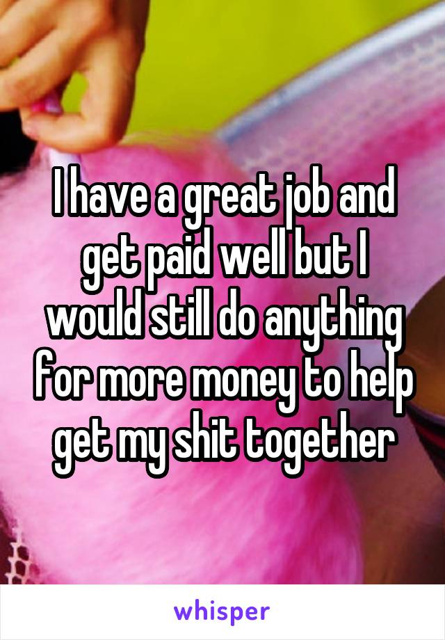 I have a great job and get paid well but I would still do anything for more money to help get my shit together