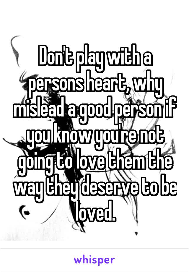 Don't play with a persons heart, why mislead a good person if you know you're not going to love them the way they deserve to be loved.