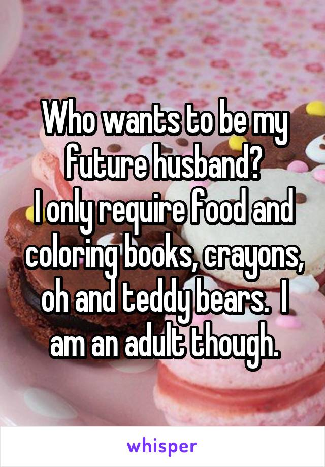 Who wants to be my future husband? I only require food and coloring books, crayons, oh and teddy bears.  I am an adult though.