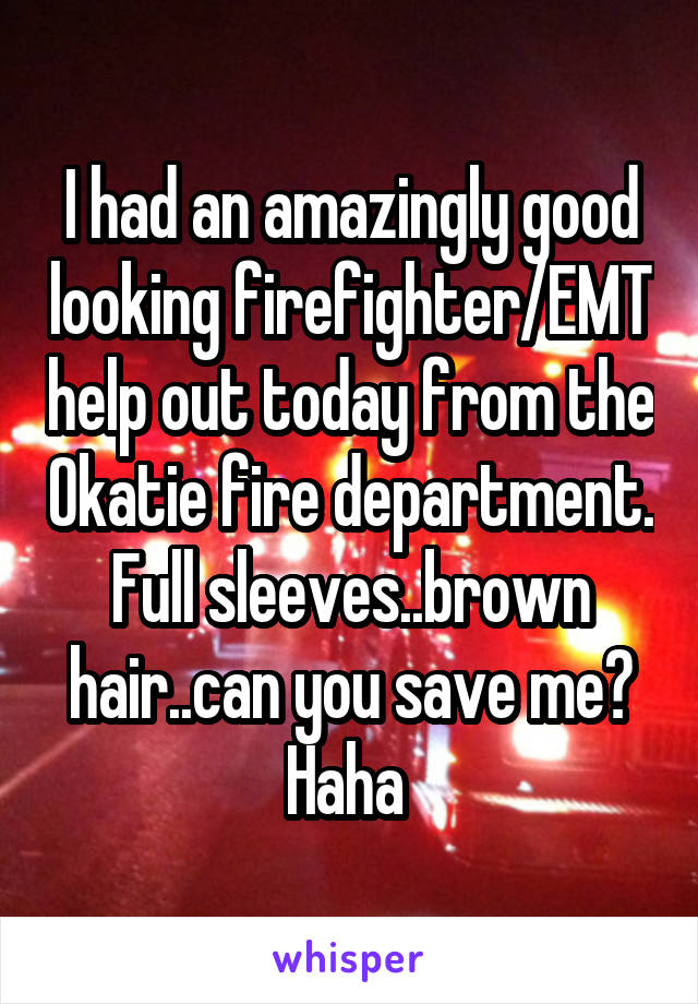 I had an amazingly good looking firefighter/EMT help out today from the Okatie fire department. Full sleeves..brown hair..can you save me? Haha