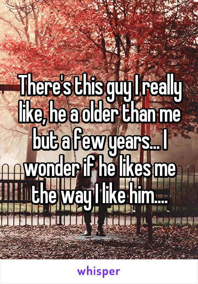 There's this guy I really like, he a older than me but a few years... I wonder if he likes me the way I like him....