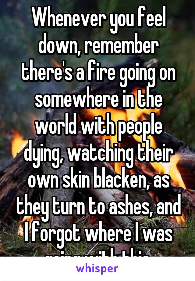 Whenever you feel down, remember there's a fire going on somewhere in the world with people dying, watching their own skin blacken, as they turn to ashes, and I forgot where I was going with this.