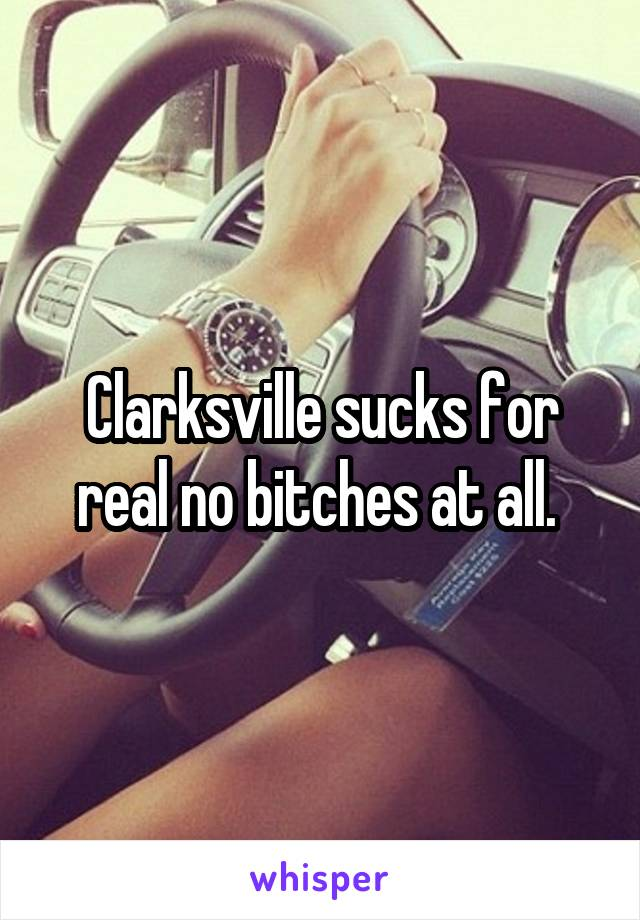 Clarksville sucks for real no bitches at all.