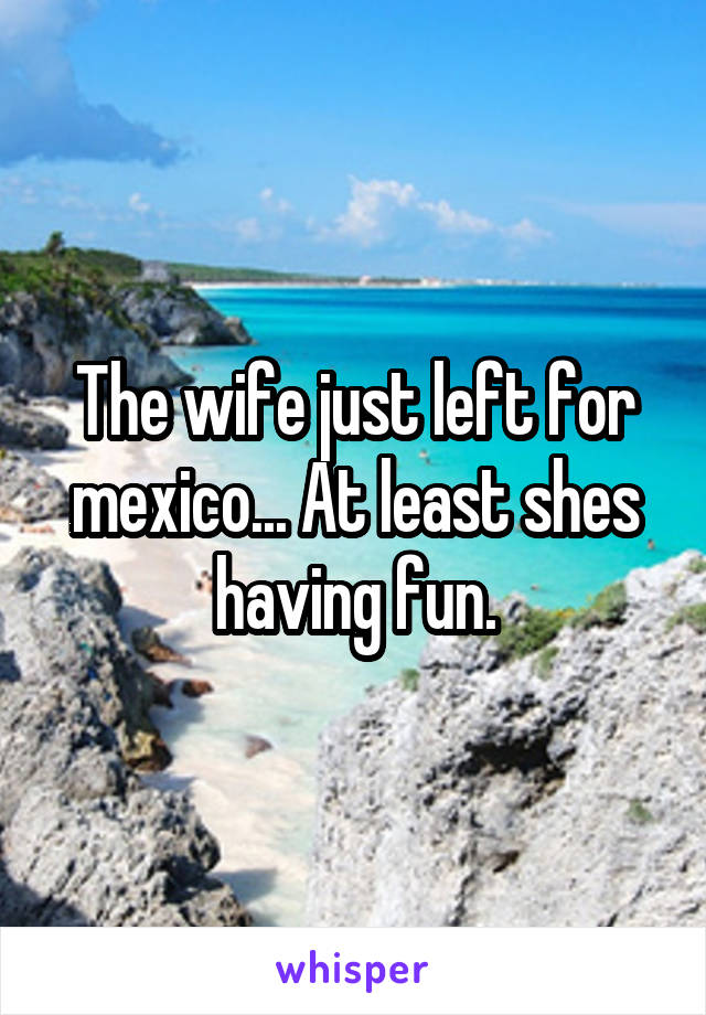 The wife just left for mexico... At least shes having fun.