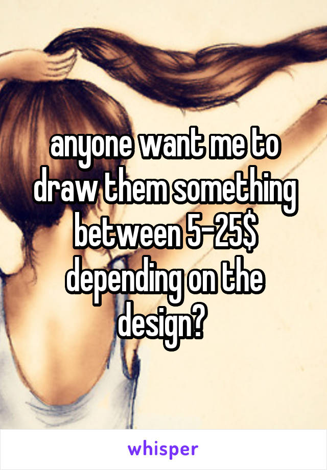 anyone want me to draw them something between 5-25$ depending on the design?