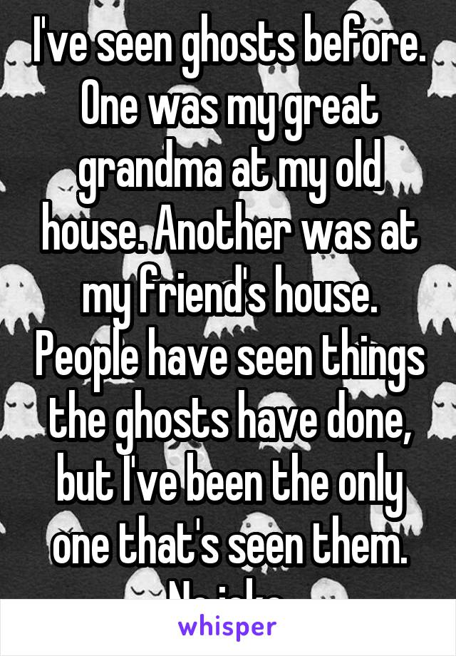 I've seen ghosts before. One was my great grandma at my old house. Another was at my friend's house. People have seen things the ghosts have done, but I've been the only one that's seen them. No joke.