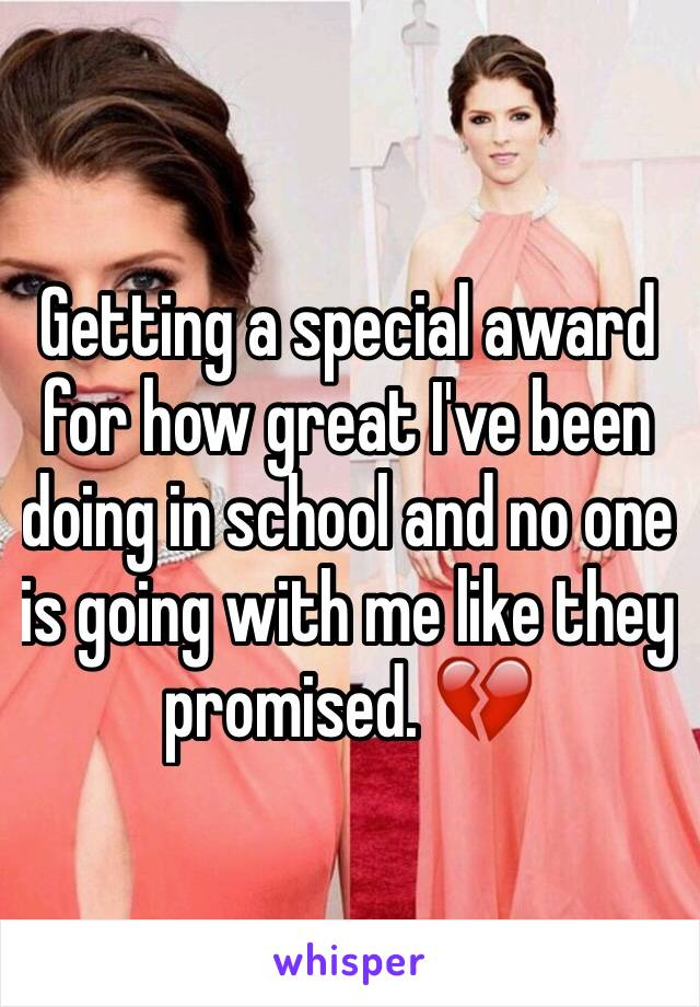 Getting a special award for how great I've been doing in school and no one is going with me like they promised. 💔