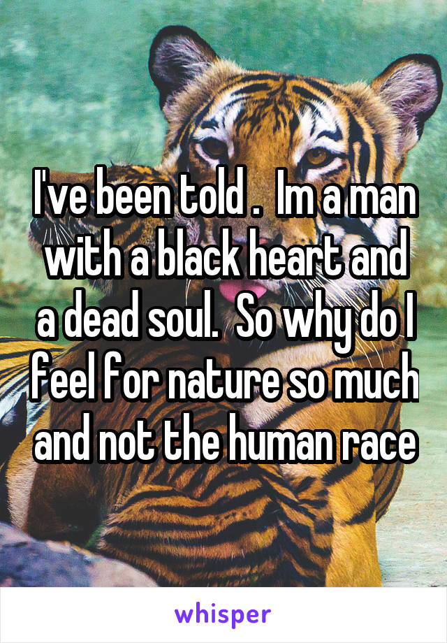 I've been told .  Im a man with a black heart and a dead soul.  So why do I feel for nature so much and not the human race