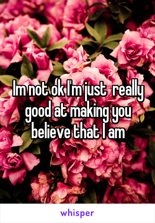 Im not ok I'm just  really good at making you believe that I am