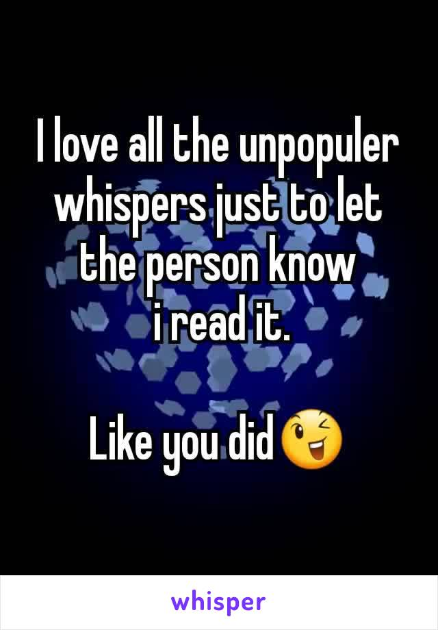 I love all the unpopuler whispers just to let the person know  i read it.  Like you did😉