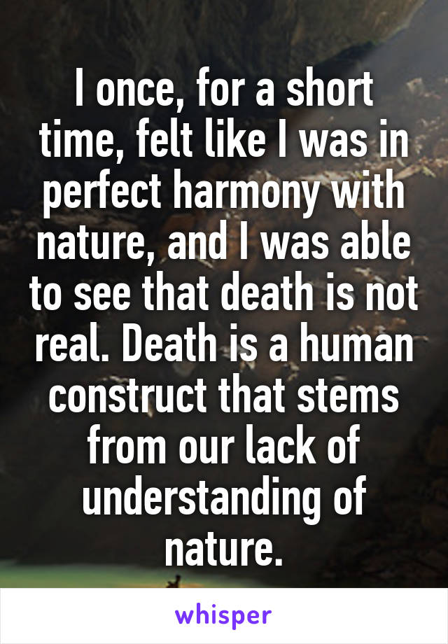 I once, for a short time, felt like I was in perfect harmony with nature, and I was able to see that death is not real. Death is a human construct that stems from our lack of understanding of nature.