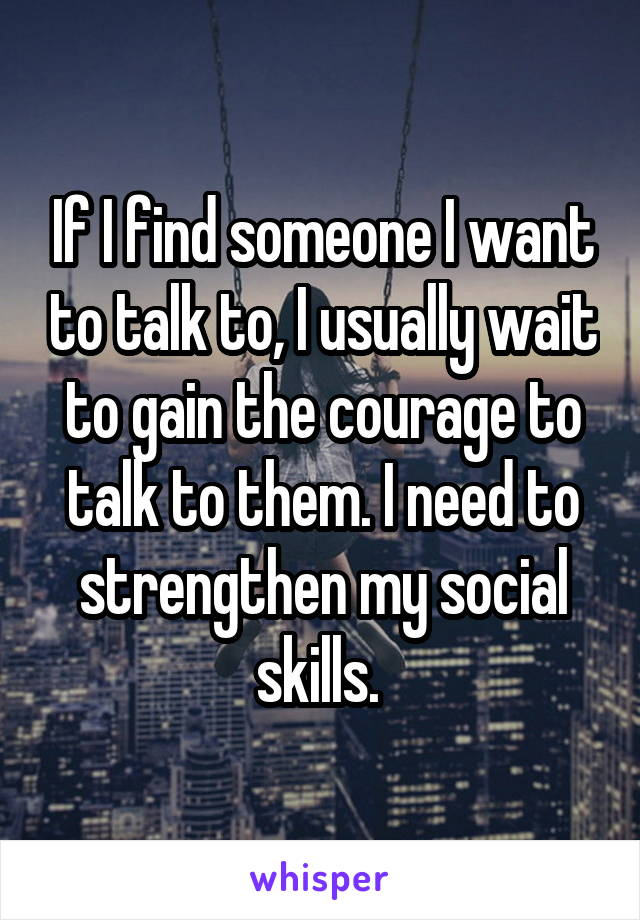 If I find someone I want to talk to, I usually wait to gain the courage to talk to them. I need to strengthen my social skills.