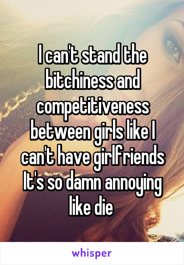I can't stand the bitchiness and competitiveness between girls like I can't have girlfriends It's so damn annoying like die