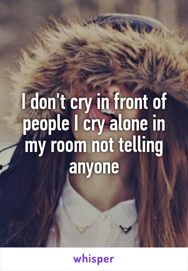 I don't cry in front of people I cry alone in my room not telling anyone