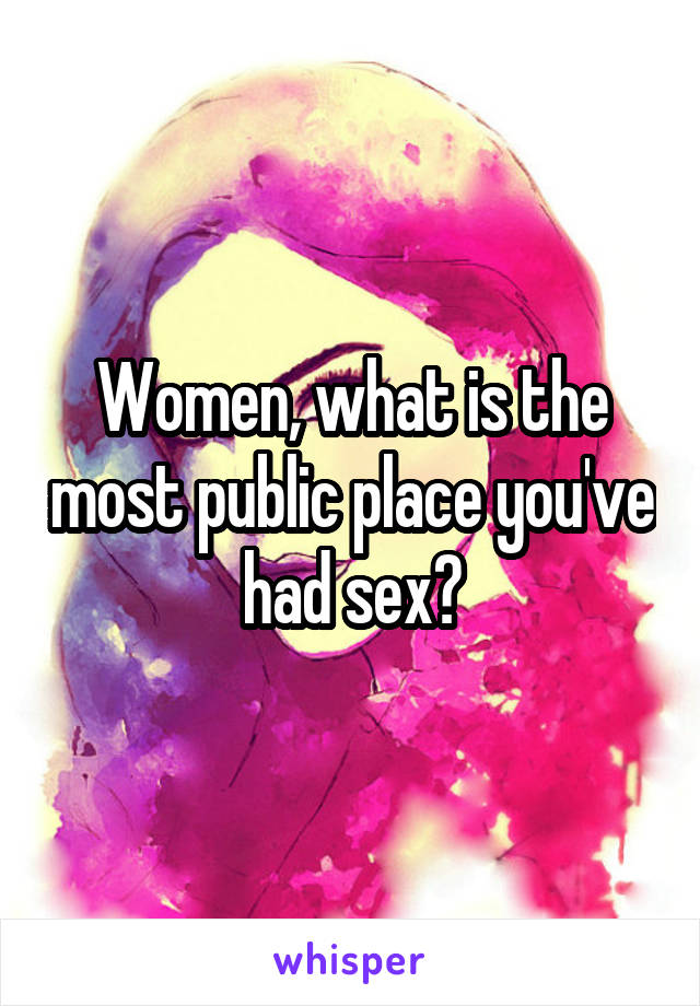 Women, what is the most public place you've had sex?