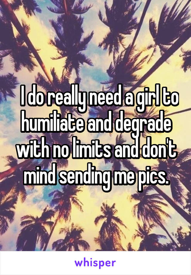 I do really need a girl to humiliate and degrade with no limits and don't mind sending me pics.