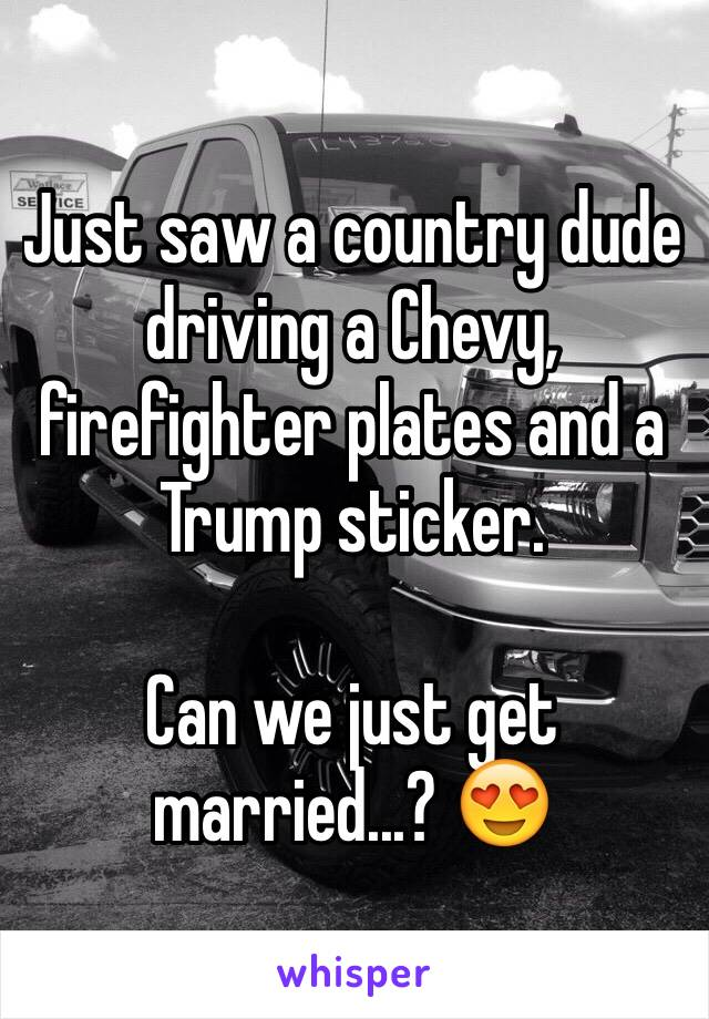 Just saw a country dude driving a Chevy, firefighter plates and a Trump sticker.   Can we just get married...? 😍