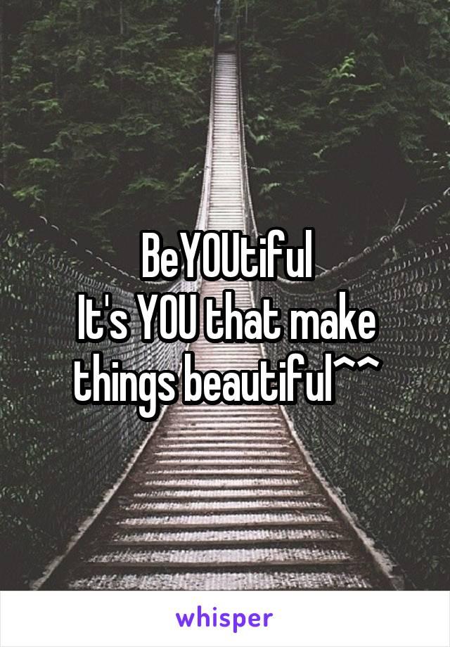 BeYOUtiful It's YOU that make things beautiful^^