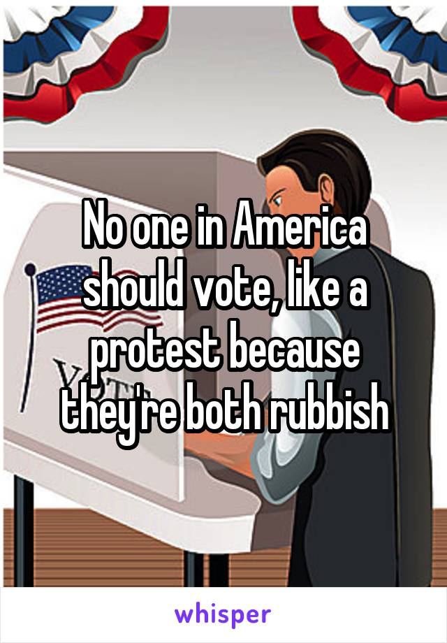 No one in America should vote, like a protest because they're both rubbish