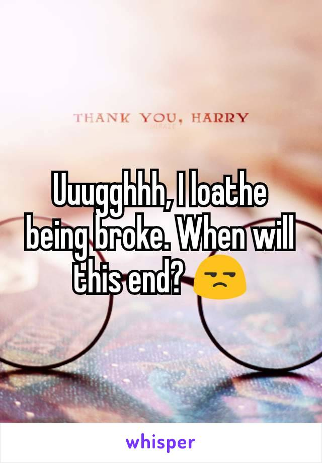 Uuugghhh, I loathe being broke. When will this end? 😒