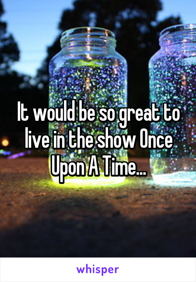 It would be so great to live in the show Once Upon A Time...