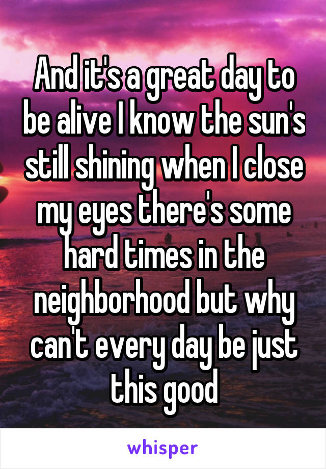 And it's a great day to be alive I know the sun's still shining when I close my eyes there's some hard times in the neighborhood but why can't every day be just this good