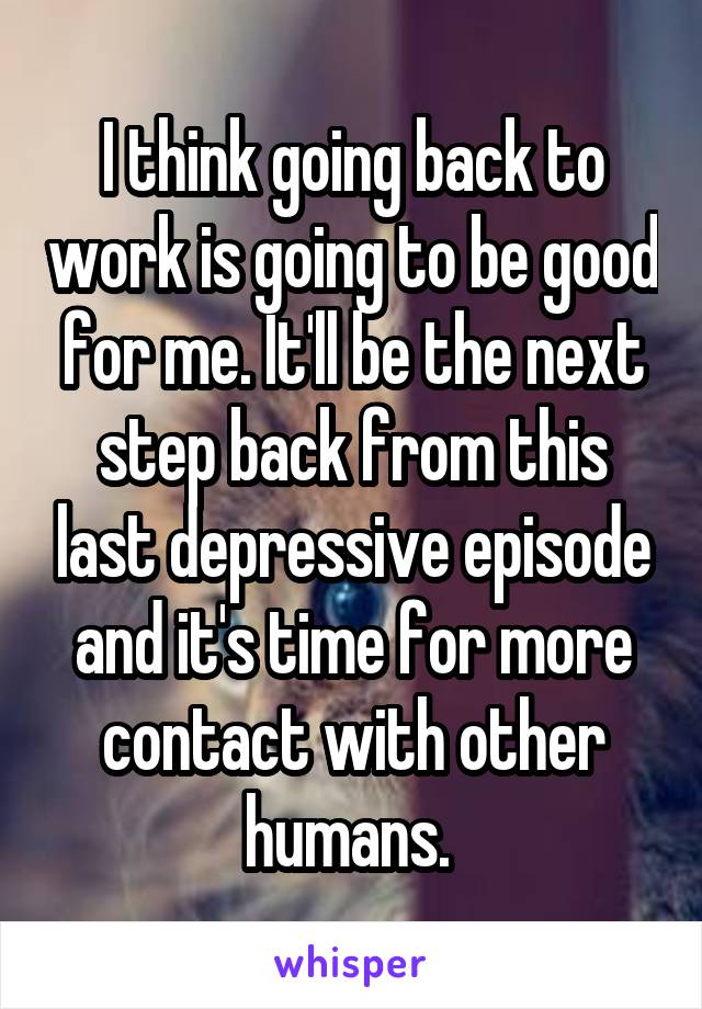 I think going back to work is going to be good for me. It'll be the next step back from this last depressive episode and it's time for more contact with other humans.
