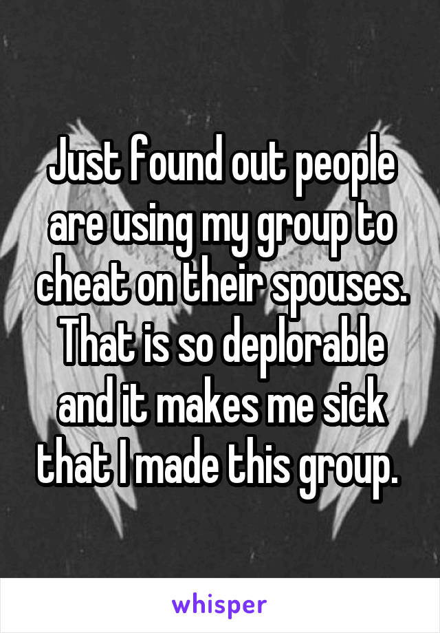 Just found out people are using my group to cheat on their spouses. That is so deplorable and it makes me sick that I made this group.