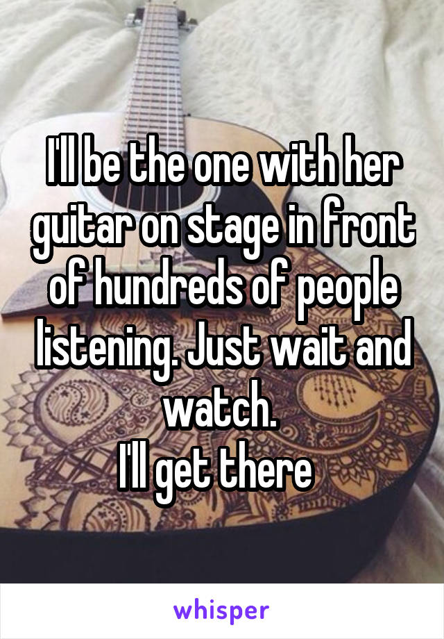 I'll be the one with her guitar on stage in front of hundreds of people listening. Just wait and watch.  I'll get there